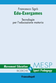 Edu-Exergames. Tecnologie per l'educazione motoria - Tecnologie per l'educazione motoria ebook by Francesco Sgrò
