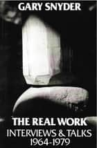 The Real Work: Interviews and Talks, 1964-79 ebook by William Scott McLean, Gary Snyder