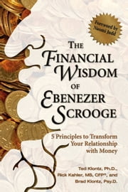 The Financial Wisdom of Ebenezer Scrooge - 5 Principles to Transform Your Relationship with Money ebook by Ted Klontz,Rick Kahler,Brad Klontz