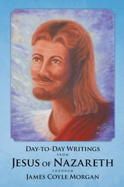 Day-to-Day Writings from Jesus of Nazareth through James Coyle Morgan ebook by James Coyle Morgan