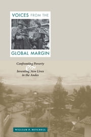 Voices from the Global Margin - Confronting Poverty and Inventing New Lives in the Andes ebook by William P. Mitchell