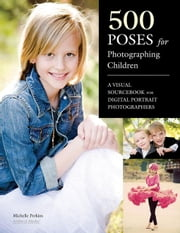 500 Poses for Photographing Children: A Visual Sourcebook for Digital Portrait Photographers ebook by Perkins, Michelle