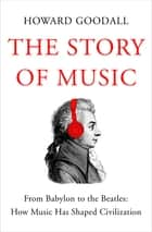 The Story of Music - From Babylon to the Beatles: How Music Has Shaped Civilization ebook by Howard Goodall