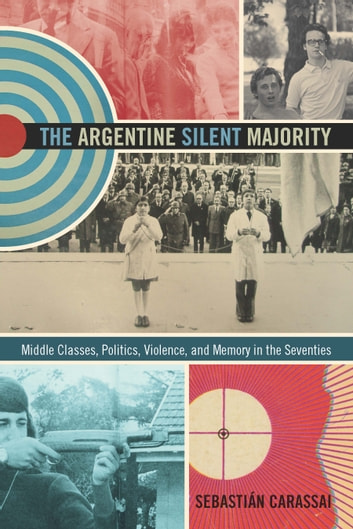 The Argentine Silent Majority - Middle Classes, Politics, Violence, and Memory in the Seventies ebook by Sebastián Carassai