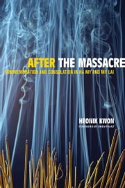 After the Massacre - Commemoration and Consolation in Ha My and My Lai ebook by Heonik Kwon