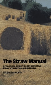 The Straw Manual - A practical guide to cost-effective straw utilization and disposal ebook by Bill Butterworth