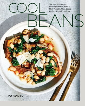 Cool Beans - The Ultimate Guide to Cooking with the World's Most Versatile Plant-Based Protein, with 125 Recipes [A Cookbook] eBook by Joe Yonan
