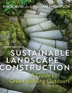 Sustainable Landscape Construction, Third Edition - A Guide to Green Building Outdoors ebook by Kim Sorvig, J. William Thompson