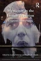 Mysticism in the French Tradition - Eruptions from France ebook by Louise Nelstrop, Bradley B. Onishi