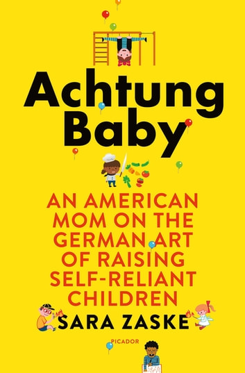 Achtung Baby - An American Mom on the German Art of Raising Self-Reliant Children ebook by Sara Zaske