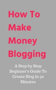 How To Make Money Blogging:A Step by Step Beginner\