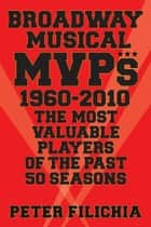 Broadway Musical MVPs: 1960-2010 - The Most Valuable Players of the Past 50 Seasons ebook by Peter Filichia