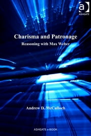 Charisma and Patronage - Reasoning with Max Weber ebook by Dr Andrew D McCulloch