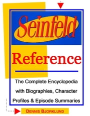 Seinfeld Reference: The Complete Encyclopedia with Biographies, Character Profiles & Episode Summaries ebook by Dennis Bjorklund
