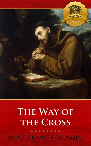 Meditations on the Way of the Cross (Stations of the Cross) 電子書 by St. Francis of Assisi, Wyatt North