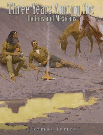 Three Years Among the Indians and Mexicans ebook by Thomas James