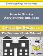 How to Start a Acrylonitrile Business (Beginners Guide) ebook by Elisha Winter