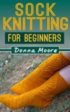Sock Knitting For Beginners - Knitting Made Easy, #2 ebook by Donna Moore