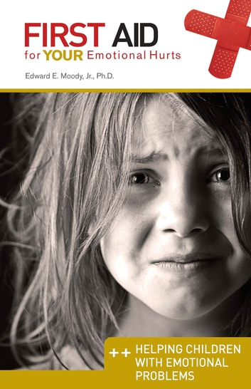 Helping Children with Emotional Problems: First Aid for Your Emotional Hurts: Helping Children with Emotional Problems ebook by Dr. Edward E Moody Jr.