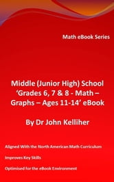 Middle (Junior High) School 'Grades 6, 7 & 8 - Math - Graphs – Ages 11-14' eBook ebook by Dr John Kelliher