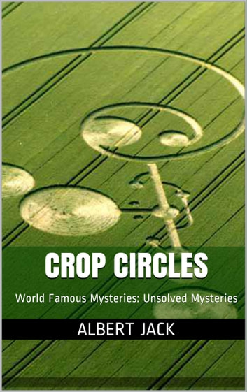 Crop Circles Explained: World Famous Mysteries: Unsolved Mysteries ebook by Albert Jack