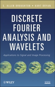 Discrete Fourier Analysis and Wavelets - Applications to Signal and Image Processing ebook by Kurt M. Bryan,S. Allen  Broughton