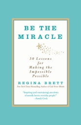 Be the Miracle - 50 Lessons for Making the Impossible Possible ebook by Regina Brett