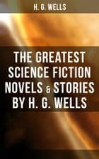 The Greatest Science Fiction Novels & Stories by H. G. Wells - The War of The Worlds, The Island of Doctor Moreau, The Invisible Man, The Shape of Things to Come, The Time Machine, The First Men in the Moon, In the Abyss, The Star… ebook by H. G. Wells