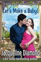 Let's Make a Baby! A Surprise Baby Romance ebook by Jacqueline Diamond