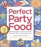 Perfect Party Food - All the Recipes and Tips You'll Ever Need for Stress-Free Entertaining from the Diva of Do-Ahead ebook by Diane Phillips