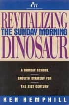 Revitalizing the Sunday Morning Dinosaur: A Sunday School Growth Strategy for the 21st Century ebook by Ken Hemphill
