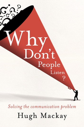 Why Don't People Listen? ebook by Hugh Mackay
