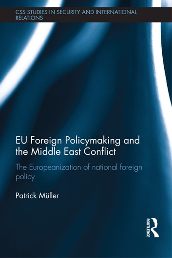 EU Foreign Policymaking and the Middle East Conflict - The Europeanization of national foreign policy ebook by Patrick Müller