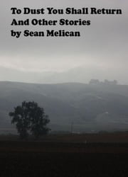 To Dust You Shall Return and Other Stories ebook by Sean Melican
