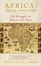 Africa: Crude Continent - The Struggle for Africa's Oil Prize ebook by Duncan Clarke