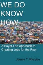 We Do Know How: A Buyer-Led Approach to Creating Jobs for the Poor ebook by James T. Riordan