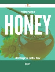 Feel The Power Of Honey - 380 Things You Did Not Know ebook by Jessica Berry