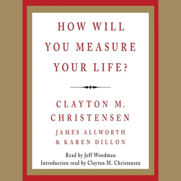 How Will You Measure Your Life? audiobook by James Allworth,Karen Dillon,Clayton M. Christensen