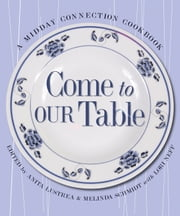 Come To Our Table - A Midday Connection Cookbook ebook by Melinda Schmidt,Lori Neff,Anita B Lustrea