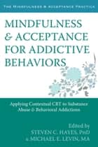 Mindfulness and Acceptance for Addictive Behaviors - Applying Contextual CBT to Substance Abuse and Behavioral Addictions ebook by Steven C. Hayes, PhD, Michael Levin,...