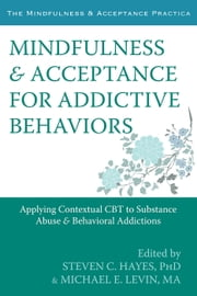 Mindfulness and Acceptance for Addictive Behaviors - Applying Contextual CBT to Substance Abuse and Behavioral Addictions ebook by Steven C. Hayes, PhD,Michael Levin, MA