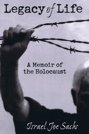 Legacy of Life: A Memoir of the Holocaust ebook by Israel Joe Sachs