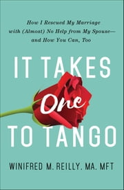 It Takes One to Tango - How I Rescued My Marriage with (Almost) No Help from My Spouse—and How You Can, Too ebook by Kobo.Web.Store.Products.Fields.ContributorFieldViewModel
