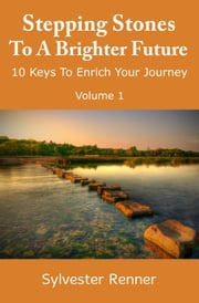 Stepping Stones to a Brighter Future: 10 Keys to Empower Your Journey ebook by Sylvester Renner