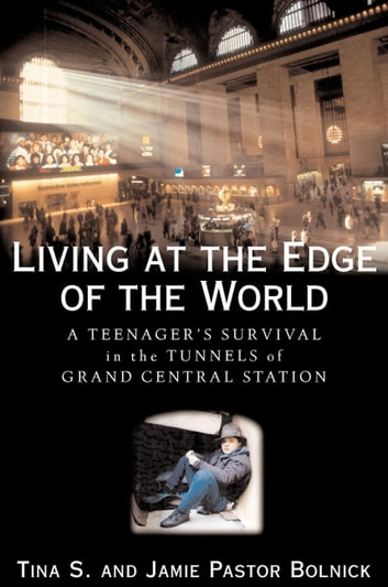 Living at the Edge of the World - A Teenager's Survival in the Tunnels of Grand Central Station ebook by Tina S.,Jamie Pastor Bolnick