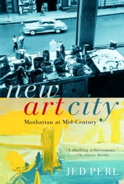 New Art City - Manhattan at Mid-Century ebook by Jed Perl