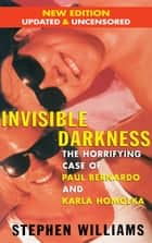 Invisible Darkness - The Horrifying Case of Paul Bernardo and Karla Homolka ebook by Stephen Williams