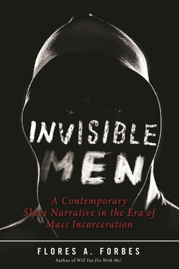 Invisible men ebook by flores a forbes 9781510711716 rakuten kobo invisible men a contemporary slave narrative in the era of mass incarceration ebook by flores fandeluxe PDF