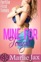 Mine For Tonight - Fertile First Times ebook by Marlie Jax