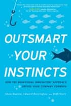 Outsmart Your Instincts - How The Behavioral Innovation™ Approach Drives Your Company Forward ebook by